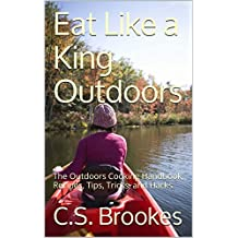 Eat Like a King Outdoors: The Outdoors Cooking Handbook, Recipes, Tips, Tricks, and Hacks (English Edition)