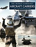 The World's Greatest Aircraft Carriers: An Illustrated History
