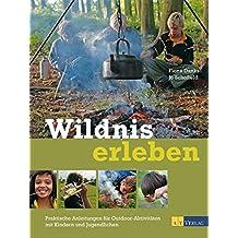 Wildnis erleben: Praktische Anleitungen für Outdoor-Aktivitäten mit Kindern und Jugendlichen