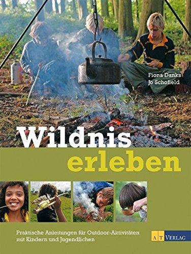 Wildnis erleben: Praktische Anleitungen für Outdoor-Aktivitäten mit Kindern und Jugendlichen (Aktivitäten Natur)