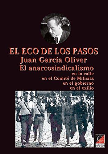 EL ECO DE LOS PASOS: EL ANARCOSINDICALISMO En la calle En el Comité de Milicias En el gobierno En el exilio por Juan García Oliver