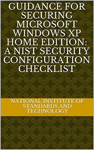 Guidance for Securing Microsoft Windows XP Home Edition: A NIST Security Configuration Checklist (English Edition)