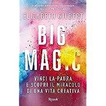 Big Magic: Vinci la paura e scopri il miracolo di una vita creativa (Italian Edition)