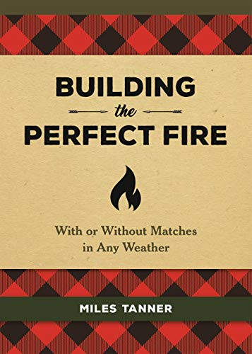 Building the Perfect Fire: With or Without Matches in Any Weather (English Edition)