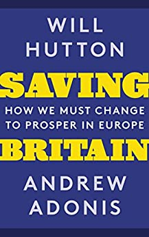 Saving Britain: How We Must Change to Prosper in Europe by [Hutton, Will, Adonis, Andrew]