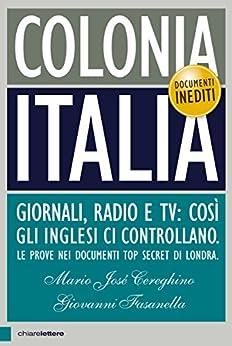Colonia Italia: Giornali, radio e tv: così gli inglesi ci controllano. Le prove nei documenti top secret di Londra di [Fasanella, Giovanni, Cereghino, Mario José]