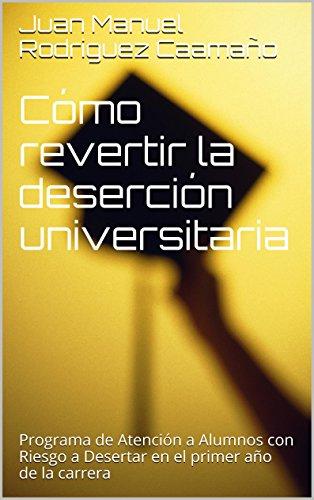 Cómo revertir la deserción universitaria: Programa de Atención a Alumnos con Riesgo a Desertar en el primer año de la carrera por Juan Manuel Rodriguez Caamaño