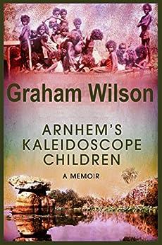 Arnhem's Kaleidoscope Children (English Edition) di [Wilson, Graham]