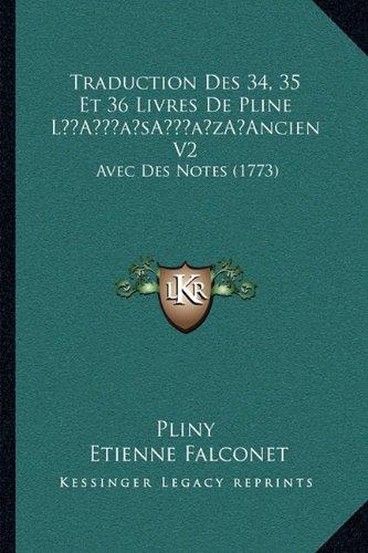 Traduction Des 34, 35 Et 36 Livres de Pline La Acentsacentsa A-Acentsa Acentsancien V2: Avec Des Notes (1773)