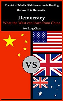 Democracy: What the West can learn from China (The Art of Media Disinformation is Hurting the World and Humanity Book 1) (English Edition) de [Chua, Wei Ling]