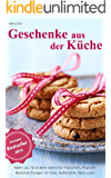 Geschenke aus der Küche: Mehr als 70 leckere Ideen für Plätzchen, Pralinen, Backmischungen im Glas, Aufstriche, Dips u.v.m