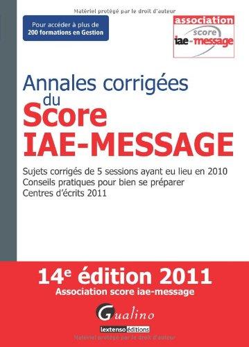 Annales corrigées du Score IAE-Message 2011- Sujets corrigés de 5 sessions ayant eu lieu en 2010 - Conseils pratiques pour bien se préparer - Centres d écrits 2011