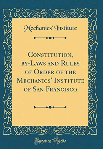 Constitution, by-Laws and Rules of Order of the Mechanics' Institute of San Francisco (Classic Reprint) por Mechanics' Institute