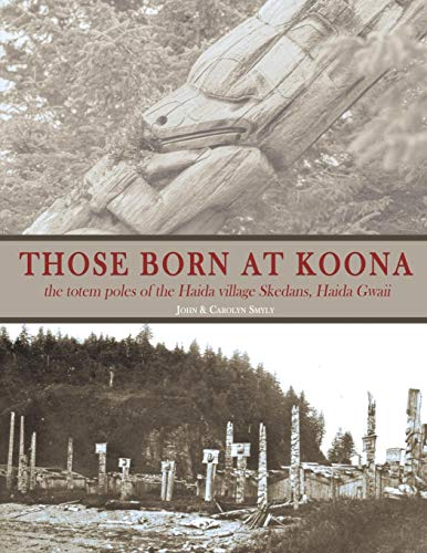 Those Born at Koona: the totem poles of the Haida village Skedans, Haida Gwaii: Totem Poles of the Haida Village Skedans Queen Charlotte Islands