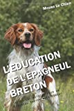 L'EDUCATION DE L'ÉPAGNEUL BRETON: Toutes les astuces pour un Épagneul Breton bien éduqué...