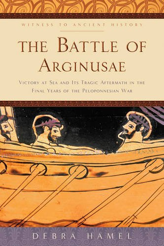 The Battle of Arginusae: Victory at Sea and Its Tragic Aftermath in the Final Years of the Peloponnesian War (Witness to Ancient History)