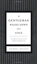 A Gentleman Walks Down the Aisle: A Complete Guide to the Perfect Wedding Day by John Bridges (2011-05-02)