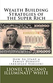 """Wealth Building Strategies of the Super Rich: How to Start a Family Dynasty (Abridged Version) (English Edition) di [White, Lionel """"Luciano Illuminati""""]"""