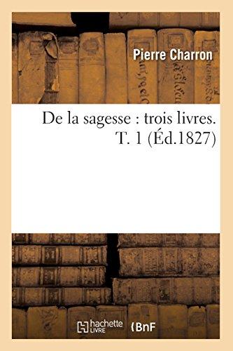 De la sagesse : trois livres. T. 1 (Éd.1827) par Pierre Charron