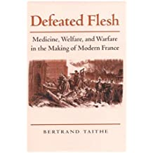 Defeated Flesh: Medicine, Welfare, and Warfare in the Making of Modern France by Bertrand Taithe (2001-01-01)