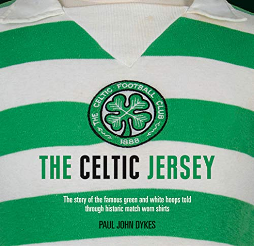 The Celtic Jersey: The Story of the Famous Green and White Hoops Told Through Historic Match Worn Shirts -