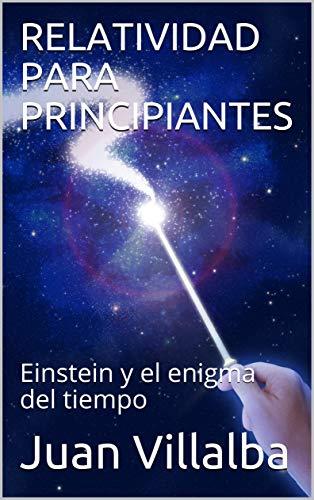 RELATIVIDAD PARA PRINCIPIANTES: Einstein y el enigma del tiempo (La realidad y sus enigmas nº 1) (Spanish Edition)