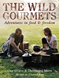 The Wild Gourmets: Adventures in Food and Freedom by Grieve, Guy, Miers, Thomasina 1st (first) Edition (2007)
