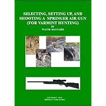 Selecting, Setting Up and Shooting a Springer Air Gun (For Varmint Hunting) (English Edition)