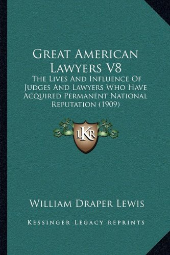 Great American Lawyers V8: The Lives and Influence of Judges and Lawyers Who Have Acquired Permanent National Reputation (1909)