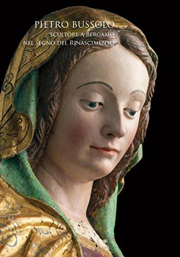 Pietro Bussolo. Scultore a Bergamo. Nel segno del Rinascimento. Catalogo della mostra (Bergamo, 29 aprile-3 luglio 2016). Ediz. illustrata (Arte a Bergamo)