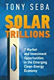 Solar Trillions: 7 Market and Investment Opportunities in the Emerging Clean-Energy Economy: Volume 1