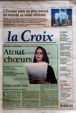 CROIX (LA) [No 34743] du 19/06/1997 - L'EUROPE PARE AU PLUS PRESSE ET RETARDE SA VRAIE REFORME TRAITE COHABITATION FETE DE LA MUSIQUE ATOUT CHOEURS D'UNE SEULE VOIX L'EDITORIAL DE BRUNO FRAPPAT L'ACTUALITE L'EUROPE DE SCHENGEN SOUS L'OEIL DE SON AUTORITE DE CONTROLE PREMIERE RENCONTRE ENTRE LES FONCTIONNAIRES ET LEUR NOUVEAU MINISTRE DISNEYLAND PARIS REFUGE REVE POUR ENFANTS FUGUEURS LES PASTEURS STEWART ET TARTIER INTERPELLENT LES EGLISES LE NOUVEAU DIRECTOIRE DE BAYARD PRESSE LES COMPTES 1996
