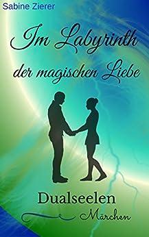 Im Labyrinth der magischen Liebe: Dualseelen Märchen von [Zierer, Sabine]
