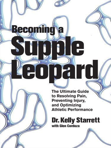 Becoming a Supple Leopard: The Ultimate Guide to Resolving Pain, Preventing Injury, and Optimizing Athletic Performance by Kelly Starrett 1st (first) Edition (2013)
