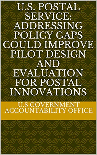 U.S. Postal Service: Addressing Policy Gaps Could Improve Pilot Design and Evaluation for Postal Innovations (English Edition) -