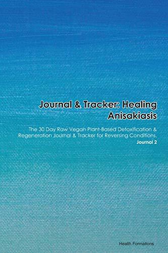 Journal & Tracker: Healing Anisakiasis: The 30 Day Raw Vegan Plant-Based Detoxification & Regeneration Journal & Tracker for Reversing Conditions. Journal 2