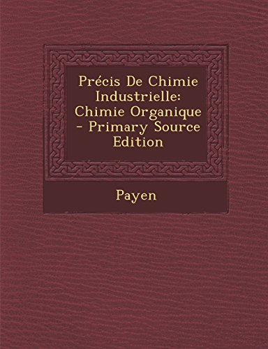 Precis de Chimie Industrielle: Chimie Organique par Payen