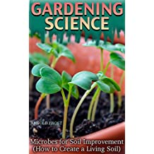 Gardening Science: Microbes for Soil Improvement (How to Create a Living Soil): (Science for Gardeners, Gardening for Beginners) (English Edition)