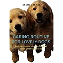 Caring Routine For Lovely Dogs: The Basic Consideration Tips That Each Pooch Owner Should Learn (English Edition)