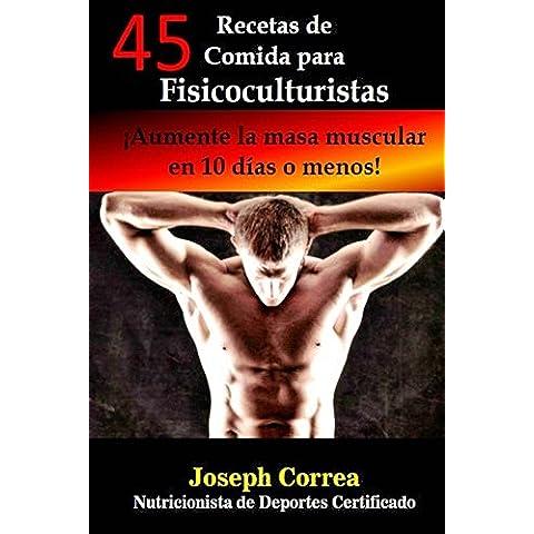 45 Recetas de Comida para Fisicoculturistas: Aumente la masa muscular en 10 dias o menos