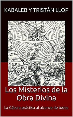 Los Misterios de la Obra Divina: La Cábala práctica al alcance de todos por Kabaleb y tristán Llop