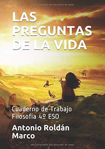 LAS PREGUNTAS DE LA VIDA: Cuaderno de Trabajo. Filosofía 4º ESO (FILOSOFÍA Fácil) por Antonio Joaquín Roldán Marco