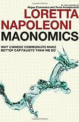 Maonomics: Why Chinese Communists Make Better Capitalists Than We Do by Loretta Napoleoni (2011-10-04)