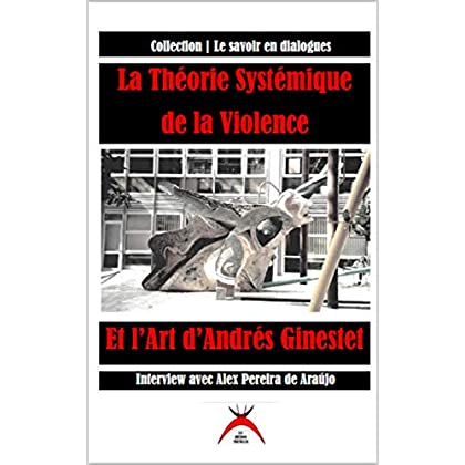 La Théorie Systémique de la Violence et l'Art d'Andrés Ginestet: Interview avec Alex Pereira de Araújo (Collection Le savoir en dialogue t. 2)