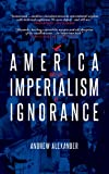 America and the Imperialism of Ignorance: US Foreign Policy since 1945