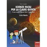 Scienze facili per la classe quinta. Il corpo umano, il Sistema Solare e i corpi celesti. Scuola primaria. Con aggiornamento online
