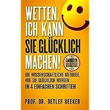 Wetten, ich kann Sie glücklich machen!: Die wissenschaftliche Methode, wie Sie glücklich werden in 4 einfachen Schritten (5 Minuten täglich für ein besseres Leben 1)