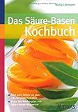 Image of Das Säure-Basen-Kochbuch: Sich wohl fühlen mit über 140 leckeren Rezepten. Extra: Mit Wochenplan und Säure-Basen-Wegweiser