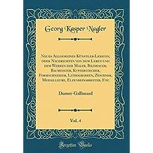 Neues Allgemeines Knstler-Lexicon, Oder Nachrichten Von Dem Leben Und Dem Werken Der Maler, Bildhauer, Baumeister, Kupferstecher, Formschneider, ... Vol. 4: Dumet-Gallimard (Classic Reprint)