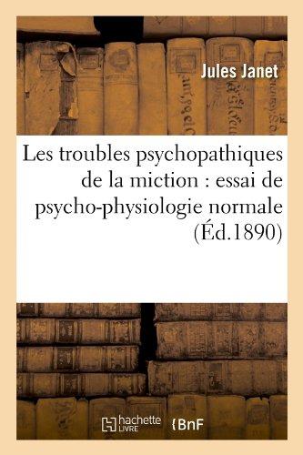 Les Troubles Psychopathiques de la Miction: Essai de Psycho-Physiologie Normale (Éd.1890) (Sciences)